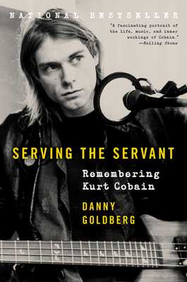 Serving the Servant: Remembering Kurt Cobain - Goldberg, Danny