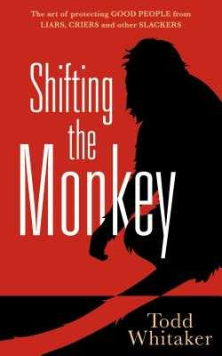 Shifting the Monkey: The Art of Protecting Good People from Liars, Criers, and Other Slackers - Whitaker, Todd