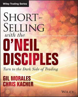 Short-Selling with the O'Neil Disciples: Turn to the Dark Side of Trading - Morales, Gil, and Kacher, Chris