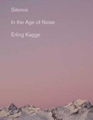 Silence: In the Age of Noise - Kagge, Erling, and Crook, Becky L (Translated by)