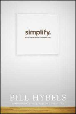 Simplify: Ten Practices to Unclutter Your Soul - Hybels, Bill