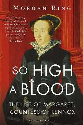 So High a Blood: The Life of Margaret, Countess of Lennox - Ring, Morgan