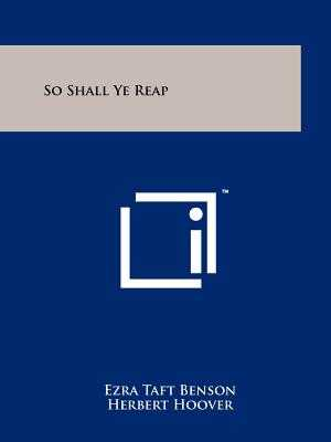 So Shall Ye Reap - Benson, Ezra Taft, and Hoover, Herbert (Foreword by), and Lee, Harold B (Introduction by)