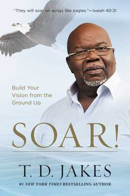 Soar!: Build Your Vision from the Ground Up - Jakes, T D