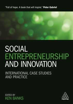 Social Entrepreneurship and Innovation: International Case Studies and Practice - Banks, Ken (Editor), and Gabriel, Peter (Foreword by), and Drayton, Bill (Foreword by)