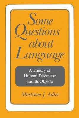 Some Questions about Language: A Theory of Human Discourse and Its Objects - Adler, Mortimer Jerome