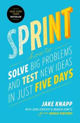 Sprint: How to Solve Big Problems and Test New Ideas in Just Five Days - Knapp, Jake, and Zeratsky, John, and Kowitz, Braden