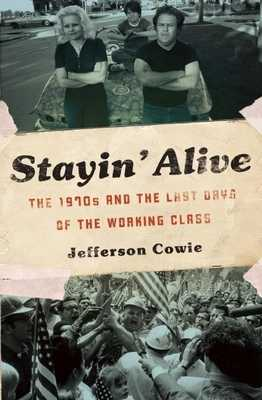 Stayin' Alive: The 1970s and the Last Days of the Working Class - Cowie, Jefferson R