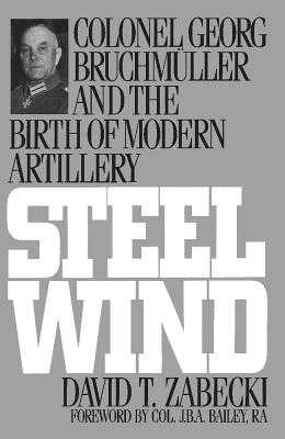 Steel Wind: Colonel Georg Bruchmuller and the Birth of Modern Artillery - Zabecki, David