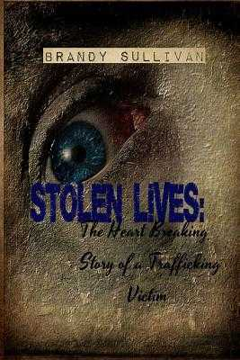 Stolen Lives: The Heart Breaking Story of a Trafficking Victim - Sullivan, Brandy