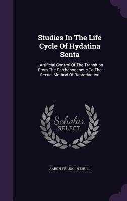 Studies in the Life Cycle of Hydatina Senta: I. Artificial Control of the Transition from the Parthenogenetic to the Sexual Method of Reproduction - Shull, Aaron Franklin