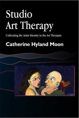 Studio Art Therapy: Cultivating the Artist Identity in the Art Therapist - Moon, Catherine Hyland