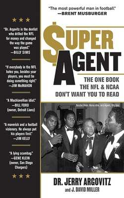Super Agent: The One Book the NFL and NCAA Don't Want You to Read - Argovitz, Jerry, and Miller, J. David