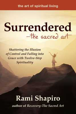 Surrendered--The Sacred Art: Shattering the Illusion of Control and Falling Into Grace with Twelve-Step Spirituality - Shapiro, Rami, Rabbi