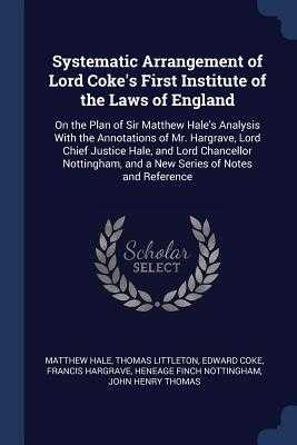 Systematic Arrangement of Lord Coke's First Institute of the Laws of England: On the Plan of Sir Matthew Hale's Analysis With the Annotations of Mr. Hargrave, Lord Chief Justice Hale, and Lord Chancellor Nottingham, and a New Series of Notes and Reference - Hale, Matthew, Sir, and Littleton, Thomas, Sir, and Coke, Edward, Sir