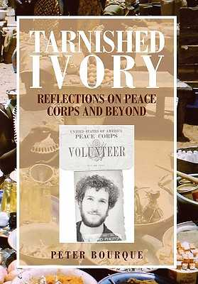 Tarnished Ivory: Reflections on Peace Corps and Beyond - Bourque, Peter