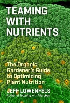 Teaming with Nutrients: The Organic Gardener's Guide to Optimizing Plant Nutrition - Lowenfels, Jeff