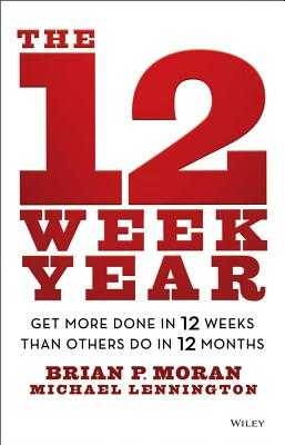 The 12 Week Year: Get More Done in 12 Weeks Than Others Do in 12 Months - Moran, Brian P, and Lennington, Michael
