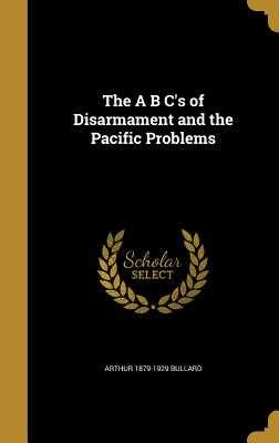 The A B C's of Disarmament and the Pacific Problems - Bullard, Arthur 1879-1929