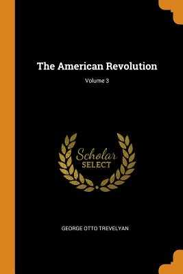 The American Revolution; Volume 3 - Trevelyan, George Otto