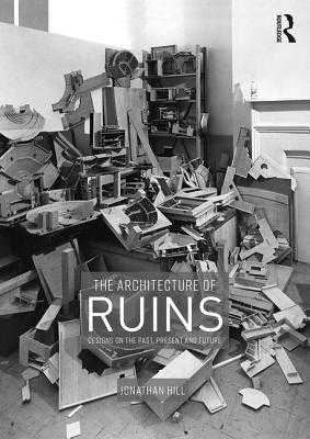 The Architecture of Ruins: Designs on the Past, Present and Future - Hill, Jonathan