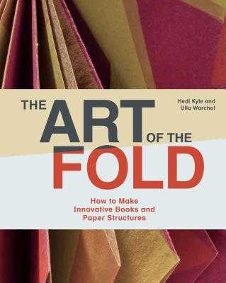 The Art of the Fold: How to Make Innovative Books and Paper Structures (Learn Paper Craft & Bookbinding from Influential Bookmaker & Artist Hedi Kyle) - Kyle, Hedi, and Warchol, Ulla