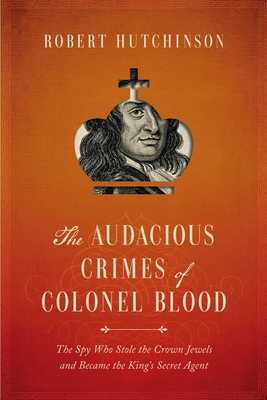 The Audacious Crimes of Colonel Blood: The Spy Who Stole the Crown Jewels and Became the King's Secret Agent - Hutchinson, Robert