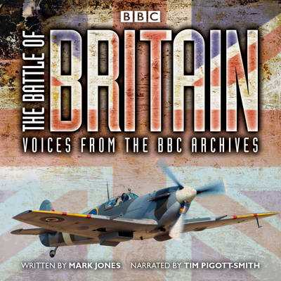 The Battle of Britain: Voices from the BBC Archives - Jones, Mark, and Pigott-Smith, Tim (Read by)