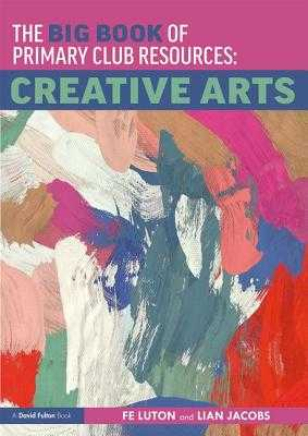 The Big Book of Primary Club Resources: Creative Arts - Luton, Fe, and Jacobs, Lian