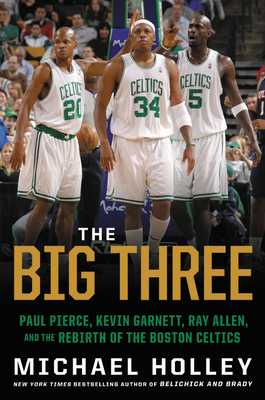 The Big Three: Paul Pierce, Kevin Garnett, Ray Allen, and the Rebirth of the Boston Celtics - Holley, Michael
