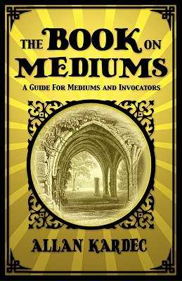 The Book on Mediums: A Guide for Mediums and Invocators - Kardec, Allan