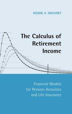 The Calculus of Retirement Income: Financial Models for Pension Annuities and Life Insurance - Milevsky, Moshe a