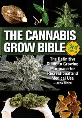 The Cannabis Grow Bible: The Definitive Guide to Growing Marijuana for Recreational and Medicinal Use - Green, Greg