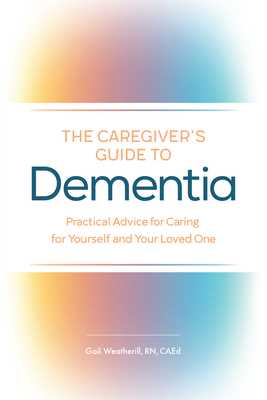 The Caregiver's Guide to Dementia: Practical Advice for Caring for Yourself and Your Loved One - Weatherill, Gail
