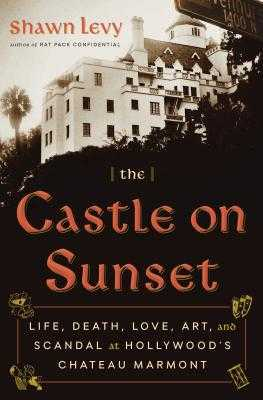 The Castle on Sunset: Life, Death, Love, Art, and Scandal at Hollywood's Chateau Marmont - Levy, Shawn