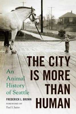 The City Is More Than Human: An Animal History of Seattle - Brown, Frederick L, and Sutter, Paul S, Professor (Foreword by)