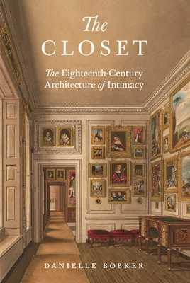 The Closet: The Eighteenth-Century Architecture of Intimacy - Bobker, Danielle