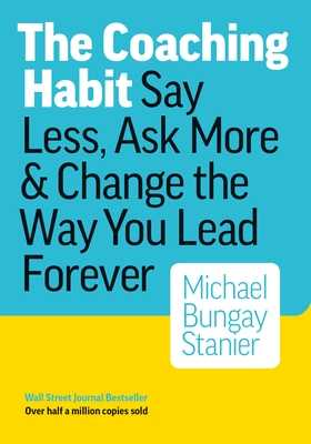 The Coaching Habit: Say Less, Ask More & Change the Way You Lead Forever - Michael, Bungay Stanier