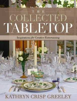 The Collected Tabletop: Inspirations for Creative Entertaining - Greeley, Kathryn Crisp, and Weiland, J (Photographer), and Anderson, Heather A