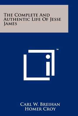 The Complete And Authentic Life Of Jesse James - Breihan, Carl W, and Croy, Homer (Introduction by)