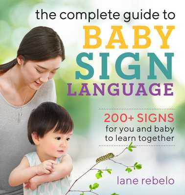 The Complete Guide to Baby Sign Language: 200+ Signs for You and Baby to Learn Together - Rebelo, Lane