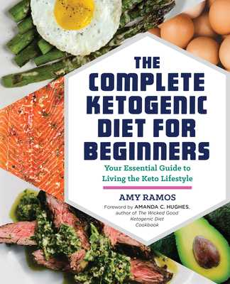 The Complete Ketogenic Diet for Beginners: Your Essential Guide to Living the Keto Lifestyle - Ramos, Amy, and Hughes, Amanda C (Foreword by), and Rockridge Press