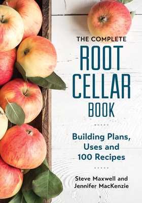 The Complete Root Cellar Book: Building Plans, Uses and 100 Recipes - Maxwell, Steve, and MacKenzie, Jennifer