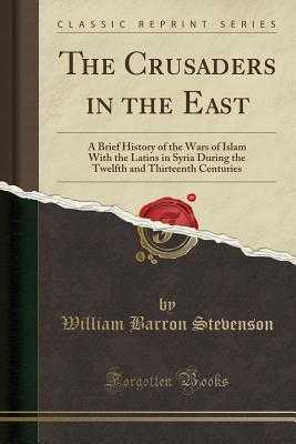The Crusaders in the East: A Brief History of the Wars of Islam with the Latins in Syria During the Twelfth and Thirteenth Centuries (Classic Reprint) - Stevenson, William Barron