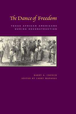 The Dance of Freedom: Texas African Americans During Reconstruction - Crouch, Barry, and Madaras, Larry (Editor)