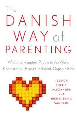 The Danish Way of Parenting: What the Happiest People in the World Know about Raising Confident, Capable Kids - Alexander, Jessica Joelle, and Sandahl, Iben
