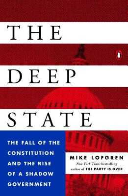 The Deep State: The Fall of the Constitution and the Rise of a Shadow Government - Lofgren, Mike