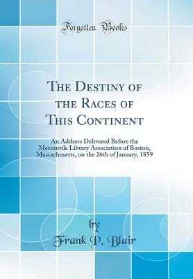 The Destiny of the Races of This Continent: An Address Delivered Before the Mercantile Library Association of Boston, Massachusetts, on the 26th of January, 1859 (Classic Reprint) - Blair, Frank P