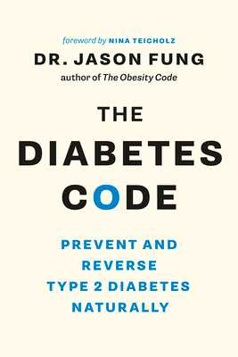 The Diabetes Code: Prevent and Reverse Type 2 Diabetes Naturally - Fung, Jason, Dr., and Teicholz, Nina (Foreword by)