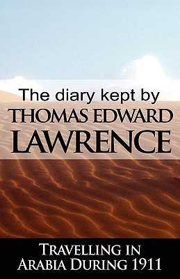 The Diary Kept by T. E. Lawrence While Travelling in Arabia During 1911 - Lawrence, T E, and Lawrence, Thomas Edward